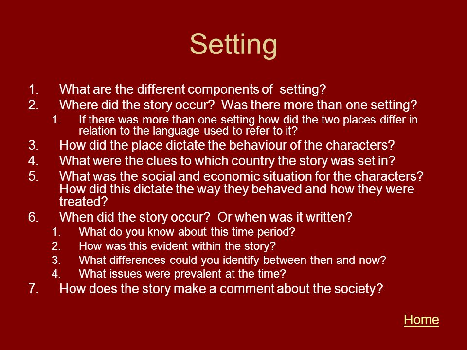 Setting 1.What are the different components of setting? 2.Where did the story occur? Was there more than one setting? 1.If there was more than one set