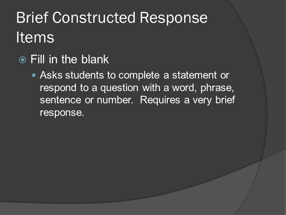 Brief Constructed Response Items Fill in the blank Asks students to complete a statement or respond to a question with a word, phrase, sentence or num