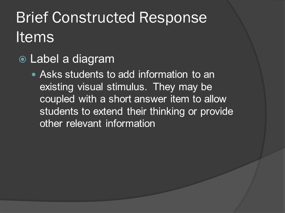 Brief Constructed Response Items Label a diagram Asks students to add information to an existing visual stimulus. They may be coupled with a short ans