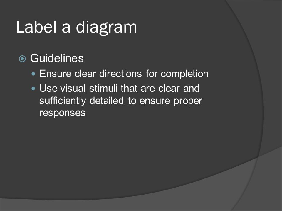 Label a diagram Guidelines Ensure clear directions for completion Use visual stimuli that are clear and sufficiently detailed to ensure proper respons