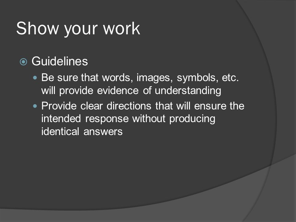 Show your work Guidelines Be sure that words, images, symbols, etc. will provide evidence of understanding Provide clear directions that will ensure t