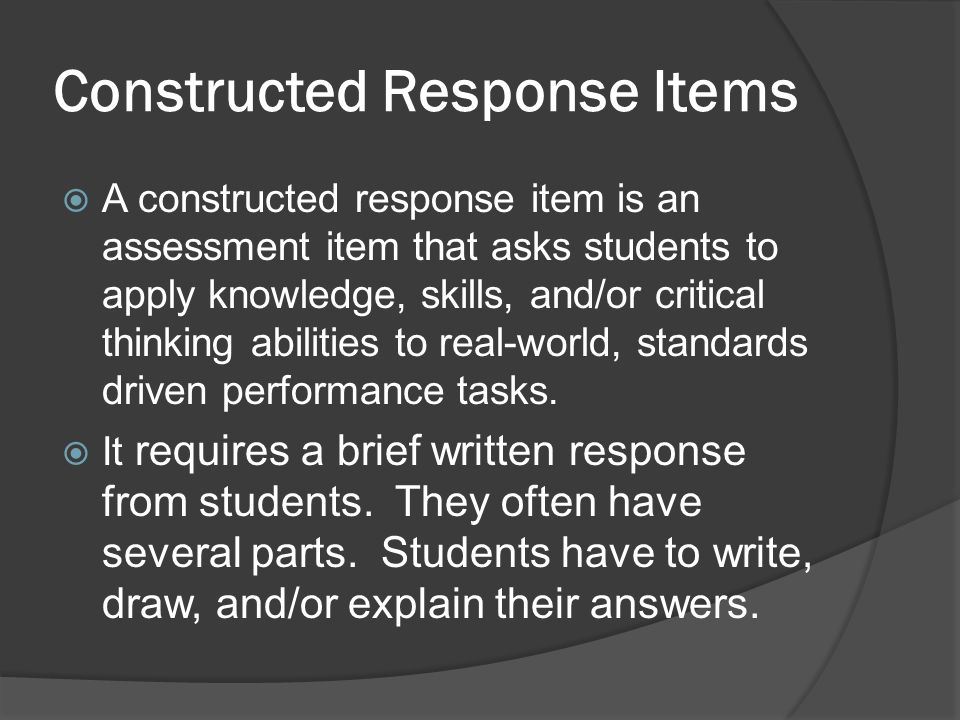 Constructed Response Items A constructed response item is an assessment item that asks students to apply knowledge, skills, and/or critical thinking a