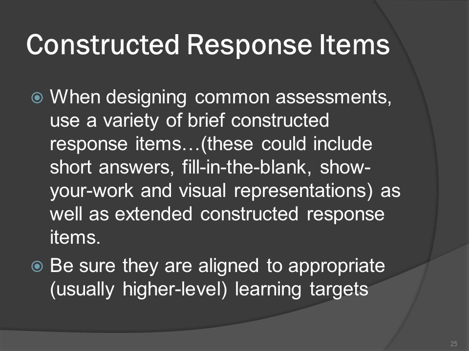 Constructed Response Items When designing common assessments, use a variety of brief constructed response items…(these could include short answers, fi