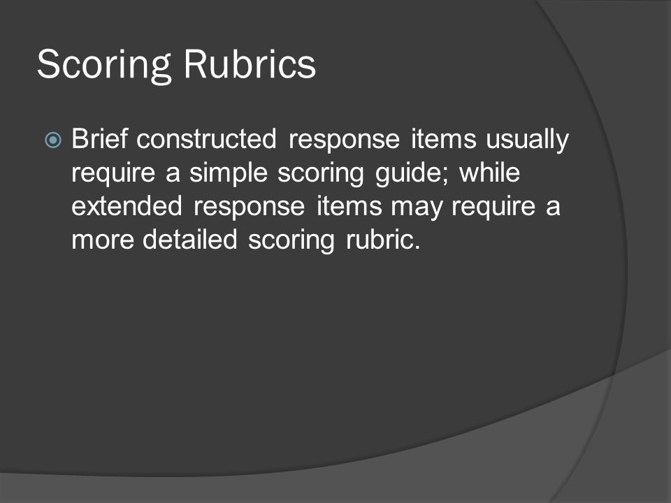 Scoring Rubrics Brief constructed response items usually require a simple scoring guide; while extended response items may require a more detailed sco