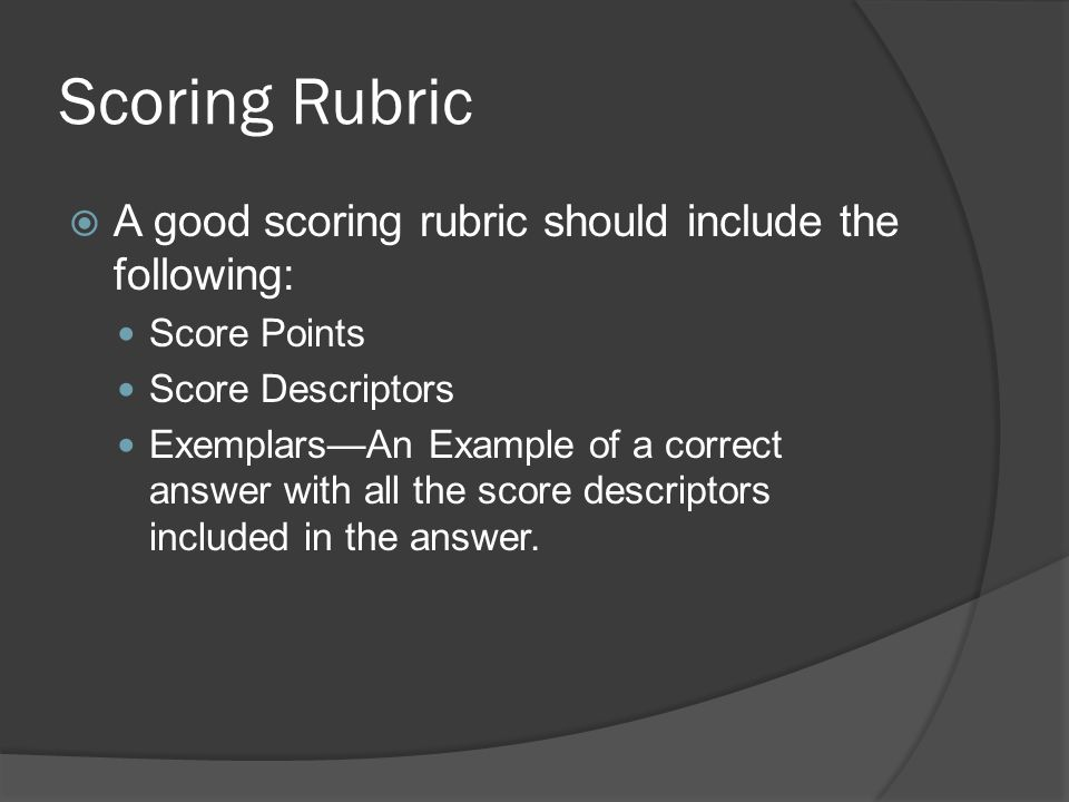 Scoring Rubric A good scoring rubric should include the following: Score Points Score Descriptors ExemplarsAn Example of a correct answer with all the