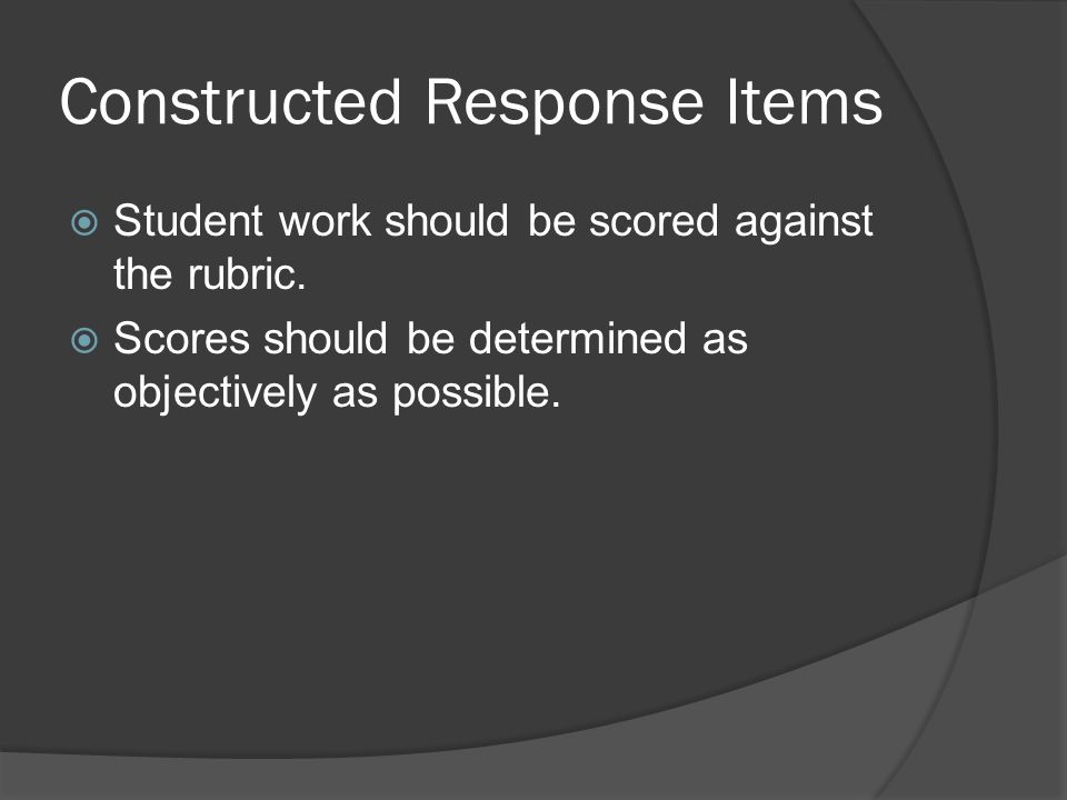 Constructed Response Items Student work should be scored against the rubric. Scores should be determined as objectively as possible.