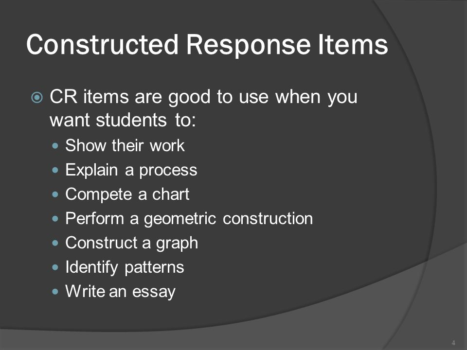 Constructed Response Items CR items are good to use when you want students to: Show their work Explain a process Compete a chart Perform a geometric c