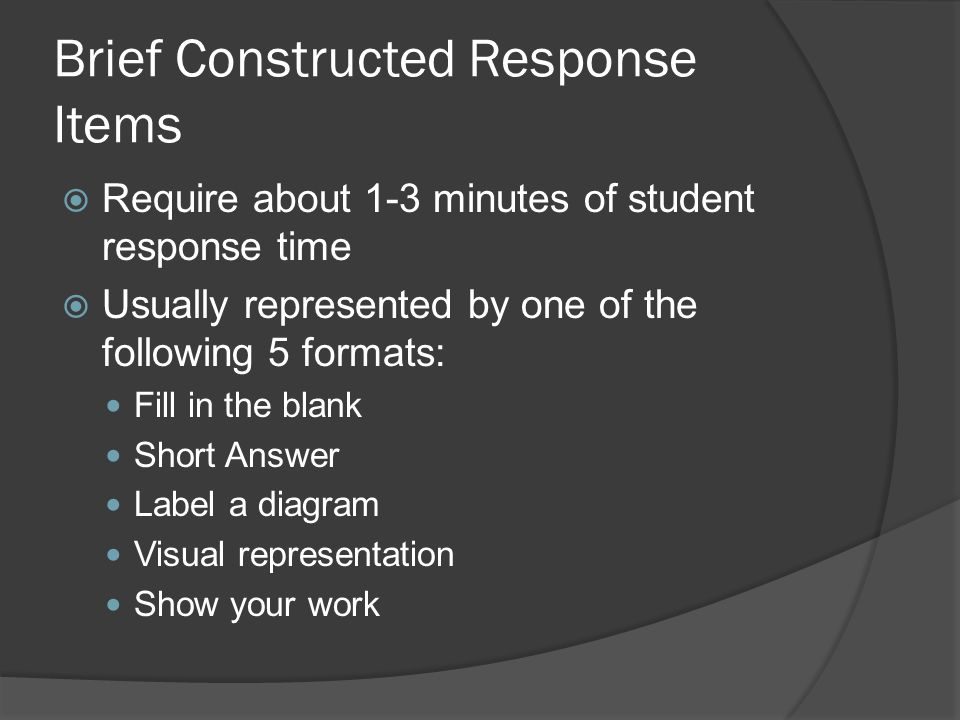 Brief Constructed Response Items Require about 1-3 minutes of student response time Usually represented by one of the following 5 formats: Fill in the