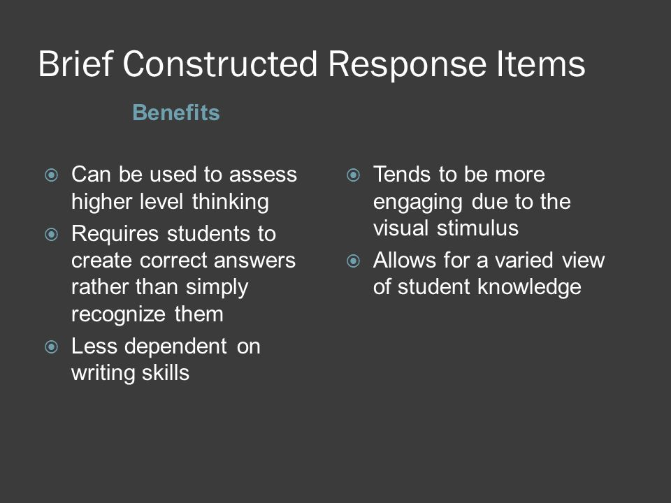 Brief Constructed Response Items Benefits Can be used to assess higher level thinking Requires students to create correct answers rather than simply r