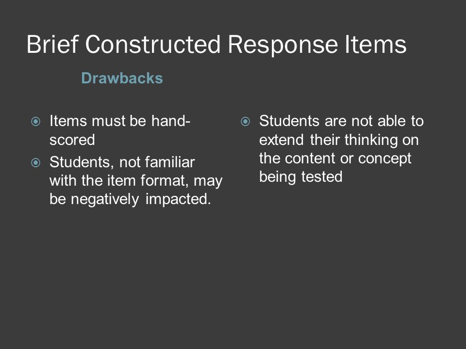 Brief Constructed Response Items Drawbacks Items must be hand- scored Students, not familiar with the item format, may be negatively impacted. Student