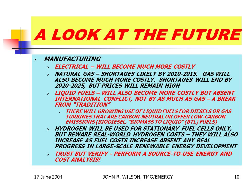 17 June 2004JOHN R. WILSON, TMG/ENERGY10 A LOOK AT THE FUTURE MANUFACTURING ELECTRICAL – WILL BECOME MUCH MORE COSTLY NATURAL GAS – SHORTAGES LIKELY B