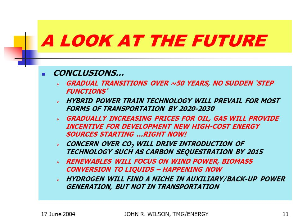 17 June 2004JOHN R. WILSON, TMG/ENERGY11 A LOOK AT THE FUTURE CONCLUSIONS… GRADUAL TRANSITIONS OVER ~50 YEARS, NO SUDDEN STEP FUNCTIONS HYBRID POWER T