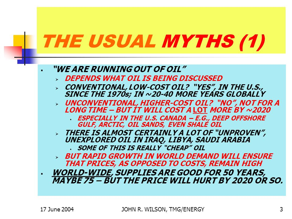 17 June 2004JOHN R. WILSON, TMG/ENERGY3 THE USUAL MYTHS (1) WE ARE RUNNING OUT OF OIL DEPENDS WHAT OIL IS BEING DISCUSSED CONVENTIONAL, LOW-COST OIL?