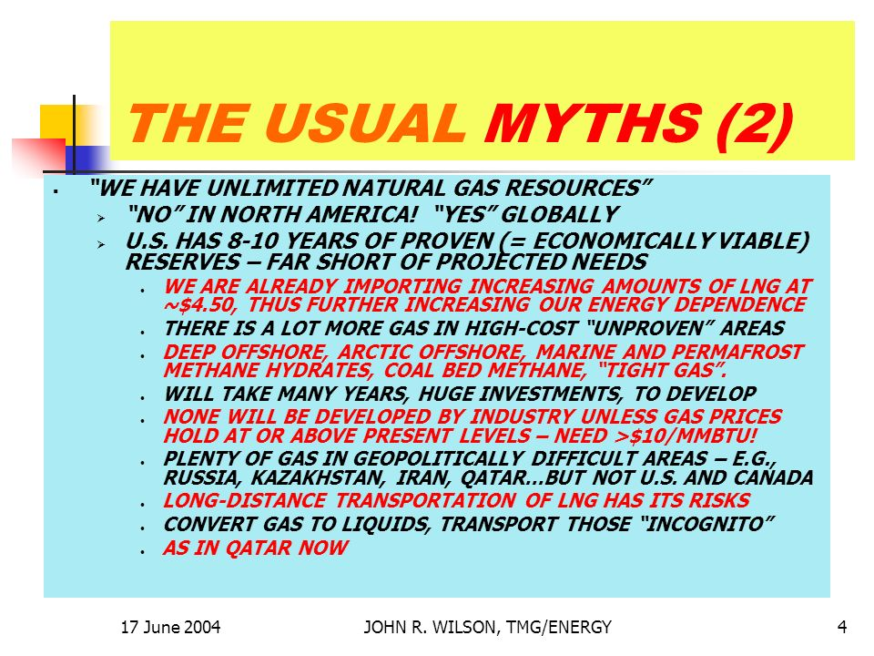 17 June 2004JOHN R. WILSON, TMG/ENERGY4 THE USUAL MYTHS (2) WE HAVE UNLIMITED NATURAL GAS RESOURCES NO IN NORTH AMERICA! YES GLOBALLY U.S. HAS 8-10 YE