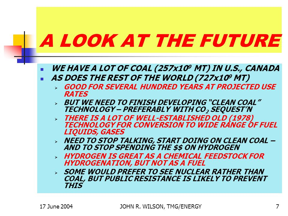 17 June 2004JOHN R. WILSON, TMG/ENERGY7 A LOOK AT THE FUTURE WE HAVE A LOT OF COAL (257x10 9 MT) IN U.S., CANADA AS DOES THE REST OF THE WORLD (727x10