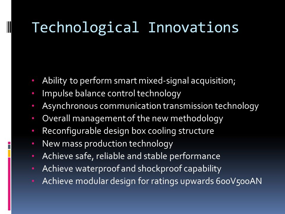 Technological Innovations Ability to perform smart mixed-signal acquisition; Impulse balance control technology Asynchronous communication transmission technology Overall management of the new methodology Reconfigurable design box cooling structure New mass production technology Achieve safe, reliable and stable performance Achieve waterproof and shockproof capability Achieve modular design for ratings upwards 600V500AN