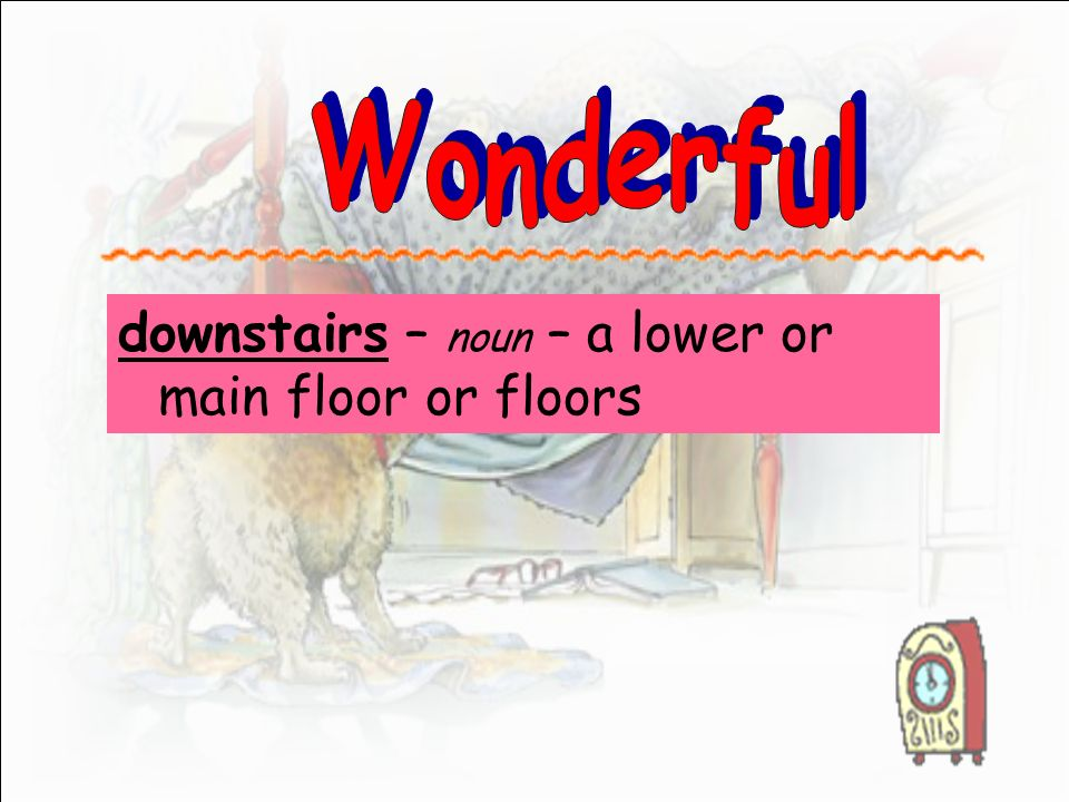 downstairs – noun – a lower or main floor or floors