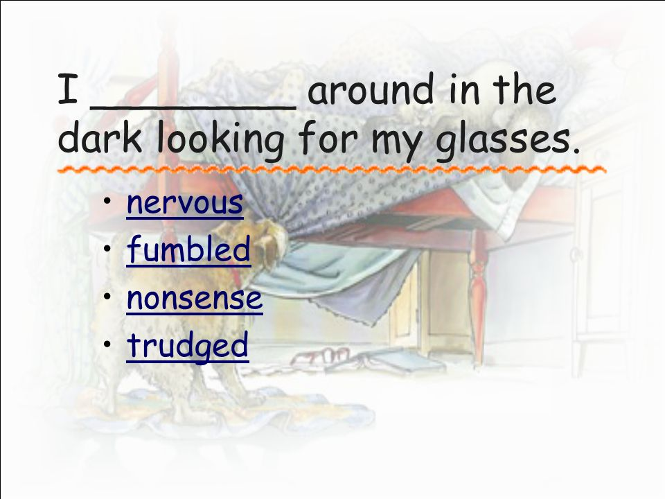 I ________ around in the dark looking for my glasses. nervous fumbled nonsense trudged