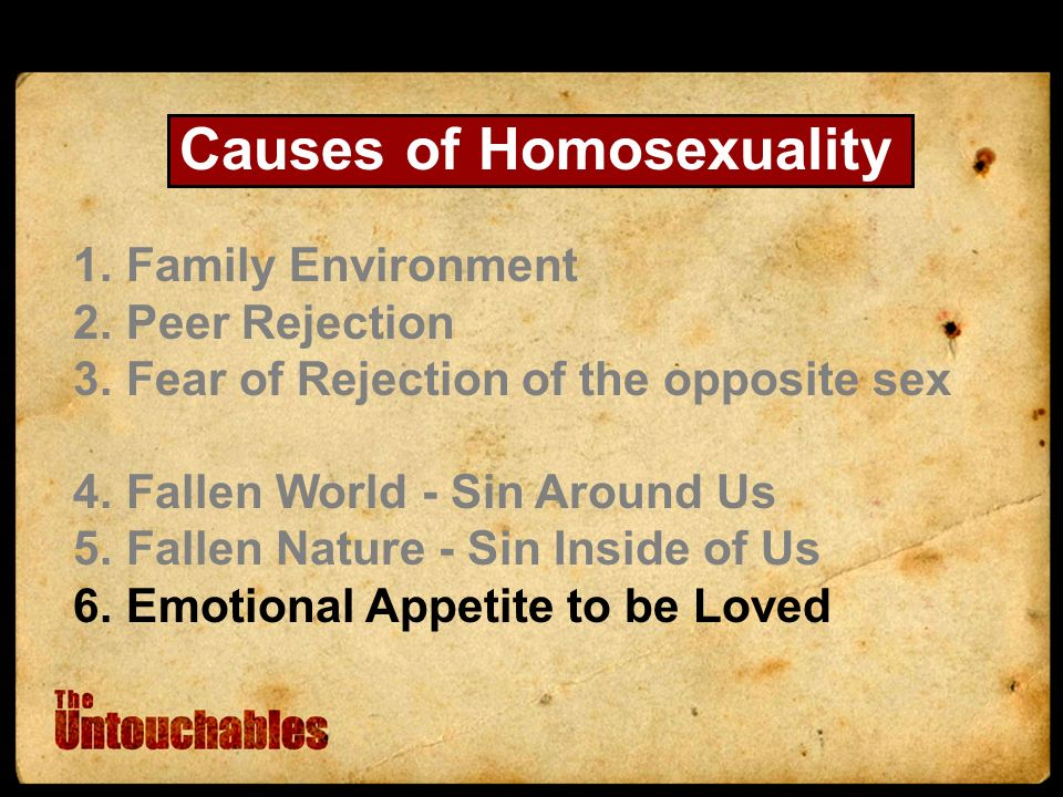 Causes of Homosexuality 1.Family Environment 2.Peer Rejection 3.Fear of Rejection of the opposite sex 4.Fallen World - Sin Around Us 5.Fallen Nature - Sin Inside of Us 6.Emotional Appetite to be Loved
