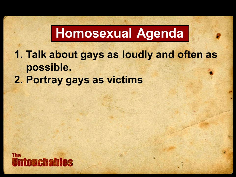Homosexual Agenda 1.Talk about gays as loudly and often as possible. 2.Portray gays as victims