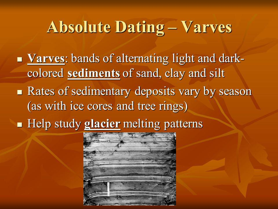 Absolute Dating – Varves Varves: bands of alternating light and dark- colored sediments of sand, clay and silt Varves: bands of alternating light and