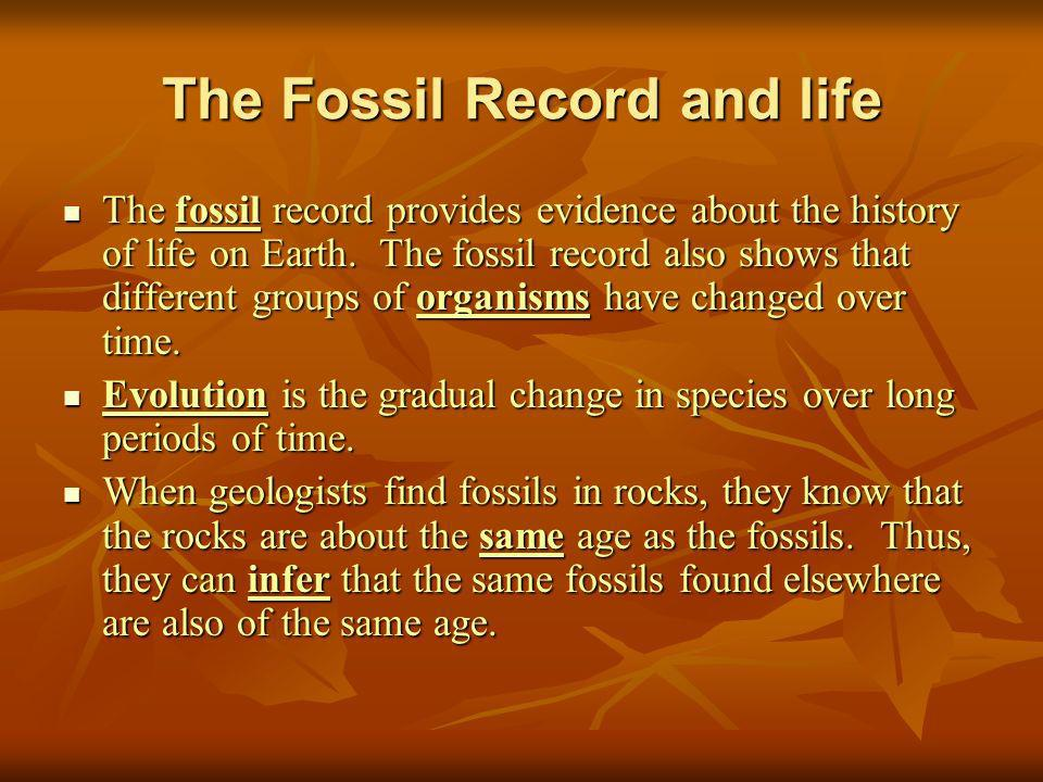 The Fossil Record and life The fossil record provides evidence about the history of life on Earth. The fossil record also shows that different groups