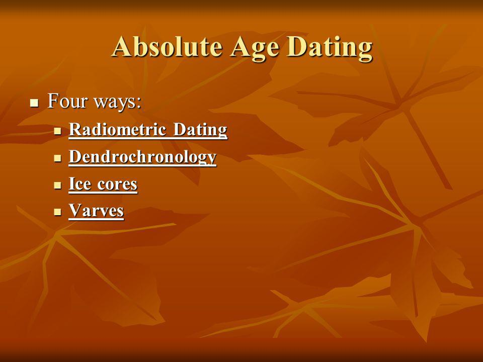 Absolute Age Dating Four ways: Four ways: Radiometric Dating Radiometric Dating Dendrochronology Dendrochronology Ice cores Ice cores Varves Varves