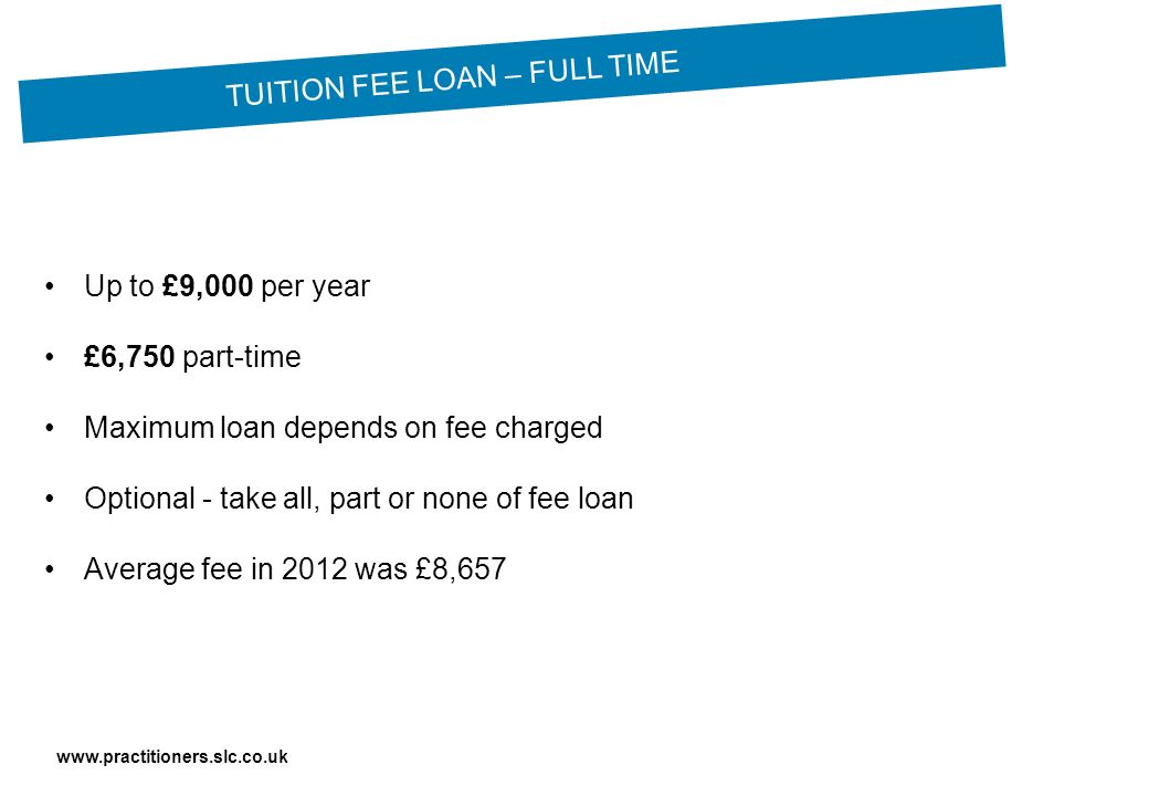 Up to £9,000 per year £6,750 part-time Maximum loan depends on fee charged Optional - take all, part or none of fee loan Average fee in 2012 was £8,657 TUITION FEE LOAN – FULL TIME