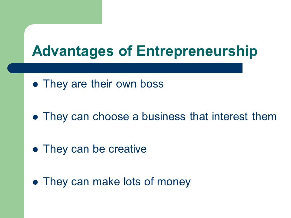 Advantages of Entrepreneurship They are their own boss They can choose a business that interest them They can be creative They can make lots of money