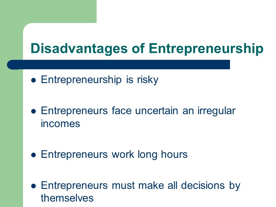 Disadvantages of Entrepreneurship Entrepreneurship is risky Entrepreneurs face uncertain an irregular incomes Entrepreneurs work long hours Entreprene