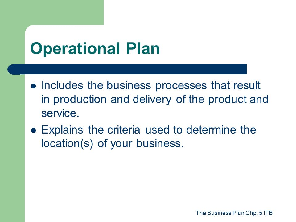 The Business Plan Chp. 5 ITB Operational Plan Includes the business processes that result in production and delivery of the product and service. Expla