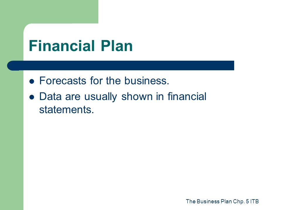 The Business Plan Chp. 5 ITB Financial Plan Forecasts for the business. Data are usually shown in financial statements.