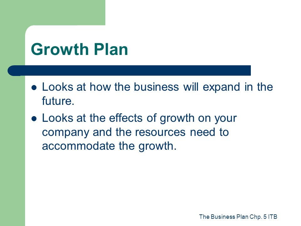 The Business Plan Chp. 5 ITB Growth Plan Looks at how the business will expand in the future. Looks at the effects of growth on your company and the r