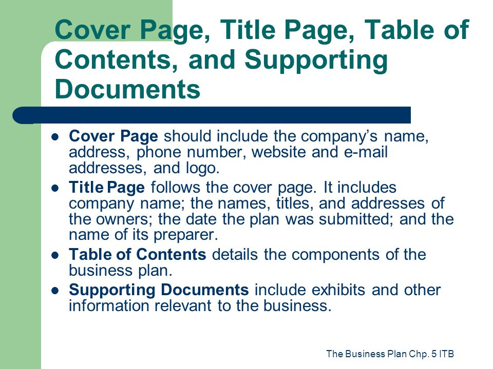 The Business Plan Chp. 5 ITB Cover Page, Title Page, Table of Contents, and Supporting Documents Cover Page should include the companys name, address,