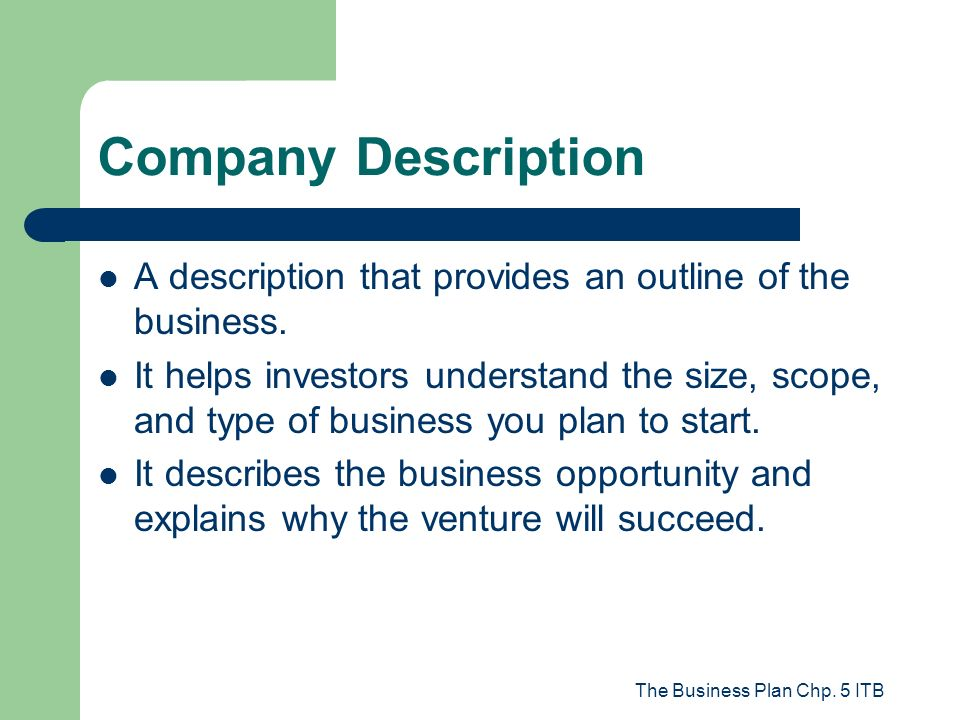 The Business Plan Chp. 5 ITB Company Description A description that provides an outline of the business. It helps investors understand the size, scope