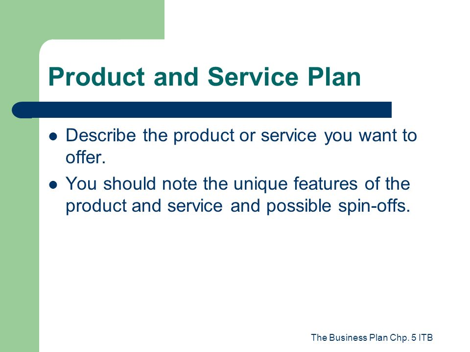 The Business Plan Chp. 5 ITB Product and Service Plan Describe the product or service you want to offer. You should note the unique features of the pr