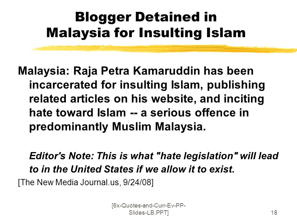 [6x-Quotes-and-Curr-Ev-PP- Slides-LB.PPT]18 Blogger Detained in Malaysia for Insulting Islam Malaysia: Raja Petra Kamaruddin has been incarcerated for