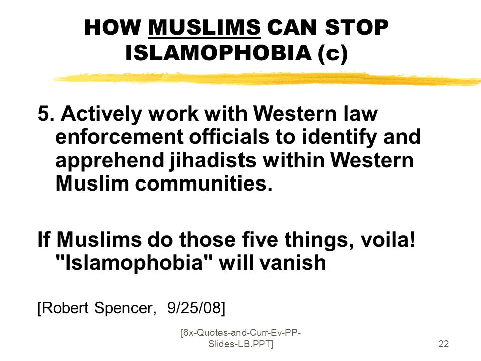[6x-Quotes-and-Curr-Ev-PP- Slides-LB.PPT]22 HOW MUSLIMS CAN STOP ISLAMOPHOBIA (c) 5. Actively work with Western law enforcement officials to identify