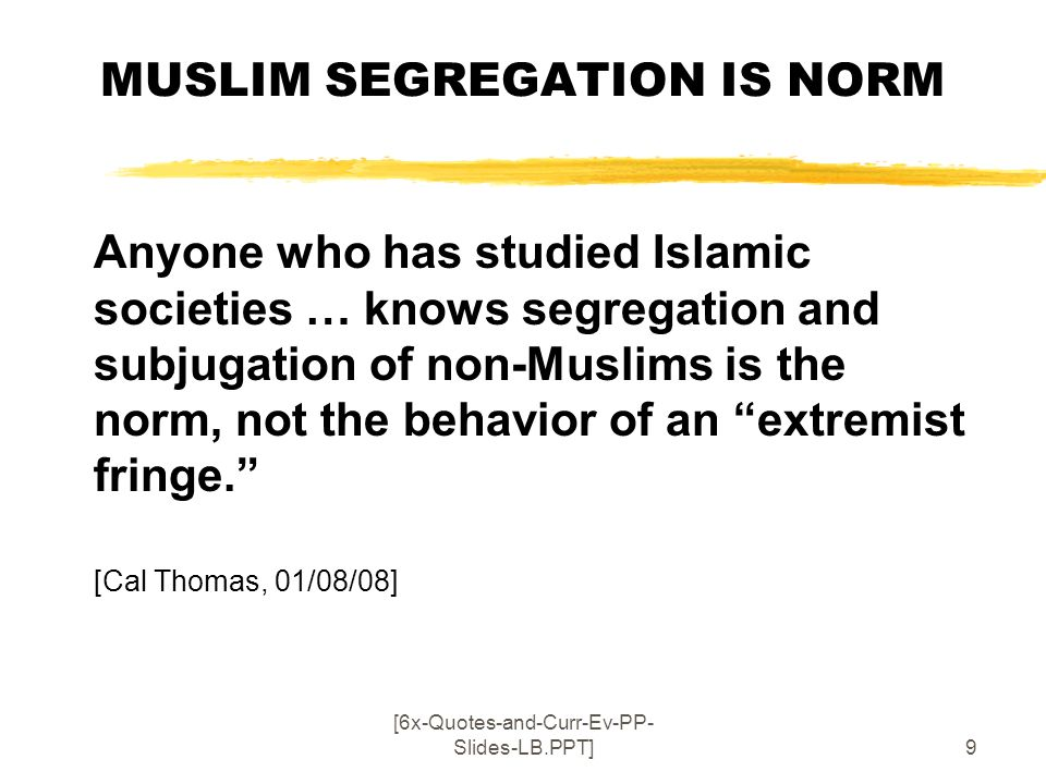 [6x-Quotes-and-Curr-Ev-PP- Slides-LB.PPT]9 MUSLIM SEGREGATION IS NORM Anyone who has studied Islamic societies … knows segregation and subjugation of