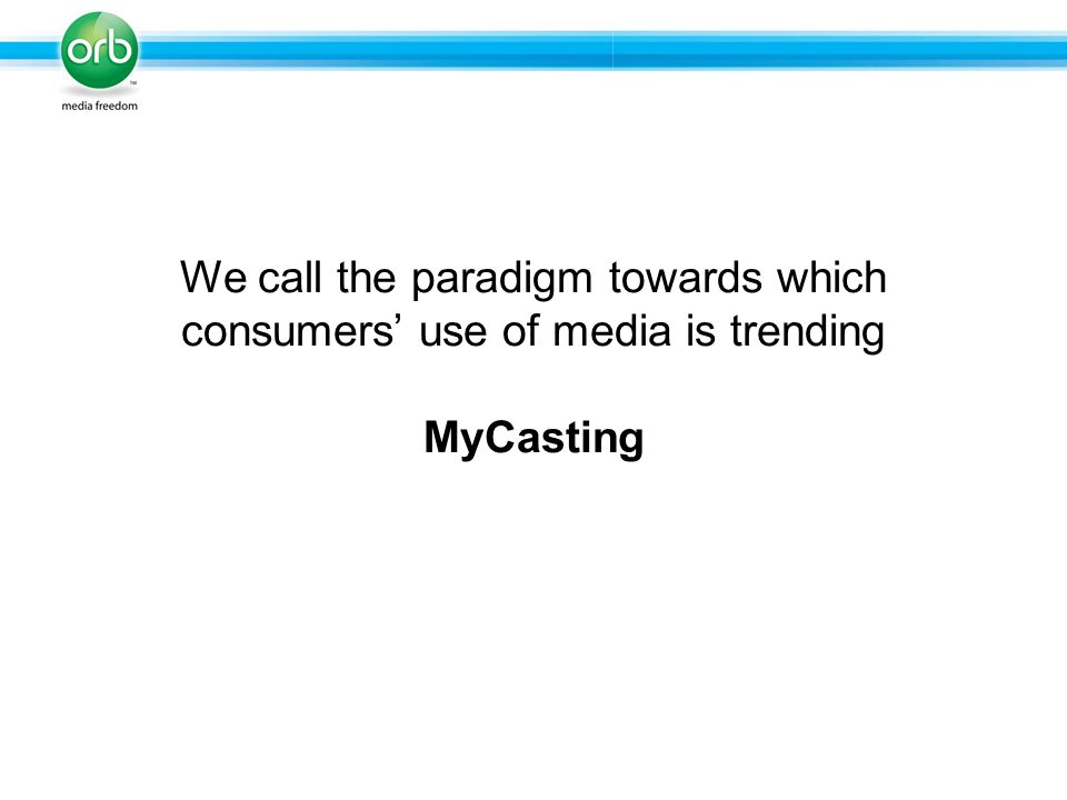 We call the paradigm towards which consumers use of media is trending MyCasting