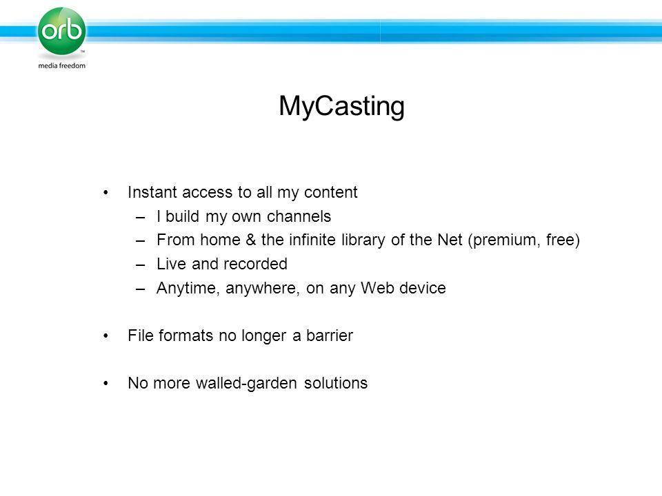 Instant access to all my content –I build my own channels –From home & the infinite library of the Net (premium, free) –Live and recorded –Anytime, anywhere, on any Web device File formats no longer a barrier No more walled-garden solutions MyCasting