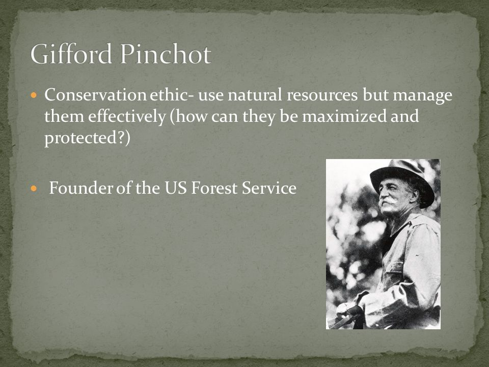 Conservation ethic- use natural resources but manage them effectively (how can they be maximized and protected ) Founder of the US Forest Service