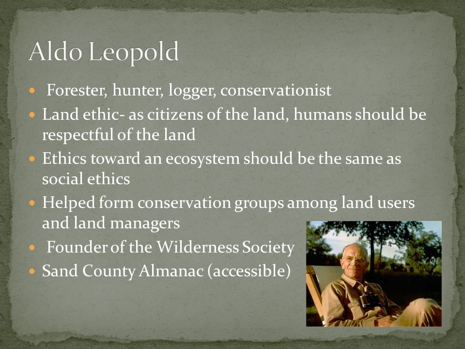 Forester, hunter, logger, conservationist Land ethic- as citizens of the land, humans should be respectful of the land Ethics toward an ecosystem should be the same as social ethics Helped form conservation groups among land users and land managers Founder of the Wilderness Society Sand County Almanac (accessible)