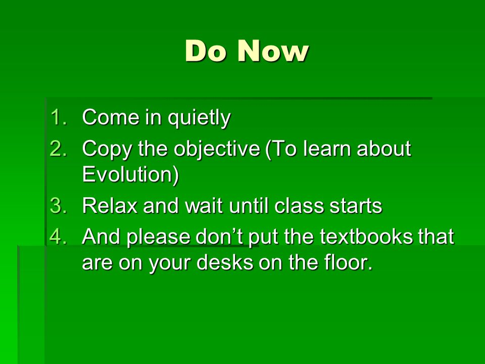 Do Now 1.Come in quietly 2.Copy the objective (To learn about Evolution) 3.Relax and wait until class starts 4.And please dont put the textbooks that