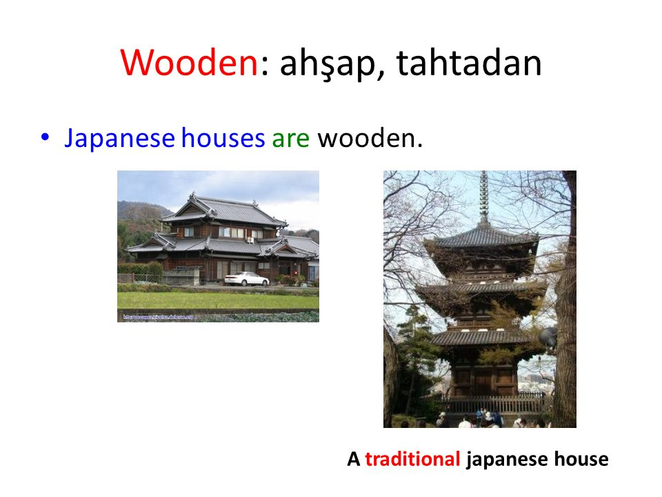 Wooden: ahşap, tahtadan Japanese houses are wooden. A traditional japanese house