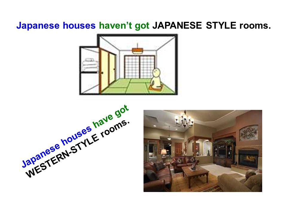 Japanese houses havent got JAPANESE STYLE rooms. Japanese houses have got WESTERN-STYLE rooms.