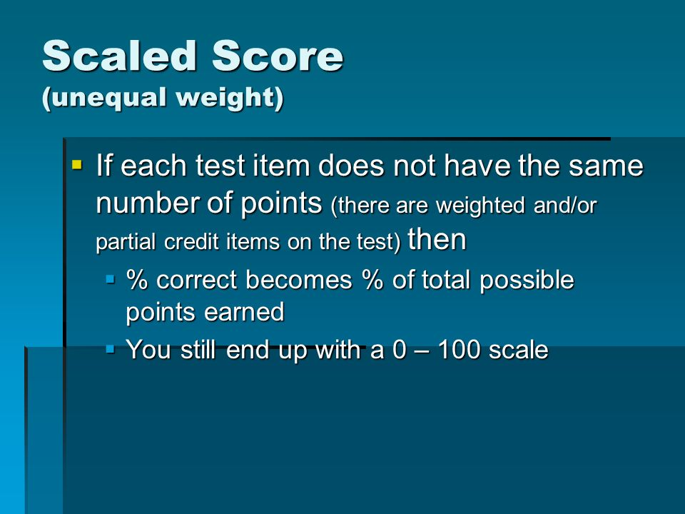 Scaled Score (unequal weight) If each test item does not have the same number of points (there are weighted and/or partial credit items on the test) then If each test item does not have the same number of points (there are weighted and/or partial credit items on the test) then % correct becomes % of total possible points earned % correct becomes % of total possible points earned You still end up with a 0 – 100 scale You still end up with a 0 – 100 scale