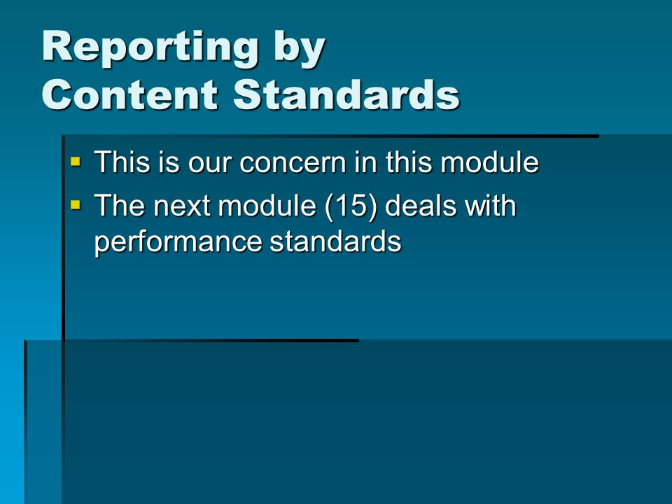 Reporting by Content Standards This is our concern in this module This is our concern in this module The next module (15) deals with performance standards The next module (15) deals with performance standards