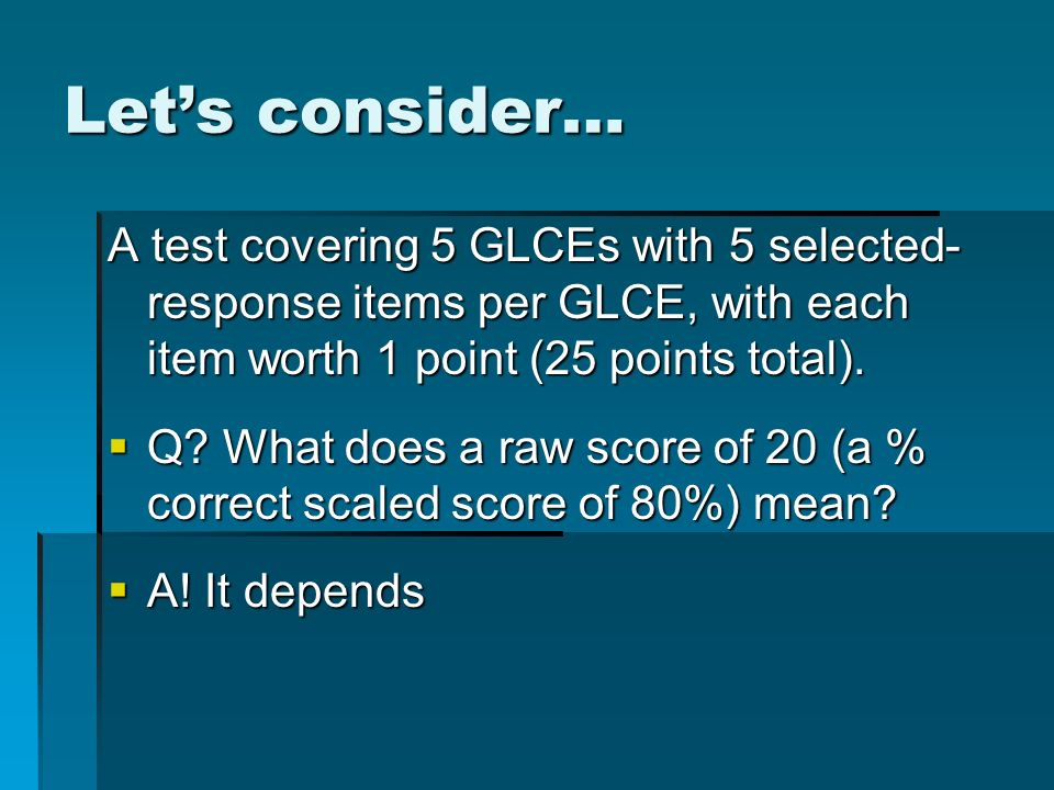 Lets consider… A test covering 5 GLCEs with 5 selected- response items per GLCE, with each item worth 1 point (25 points total). Q? What does a raw sc