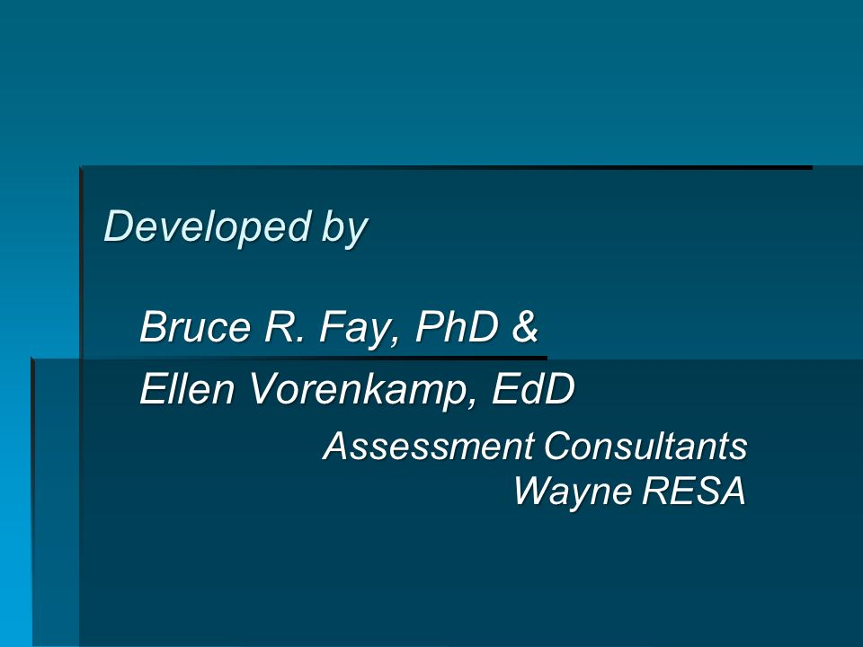 Developed by Bruce R. Fay, PhD & Ellen Vorenkamp, EdD Assessment Consultants Wayne RESA